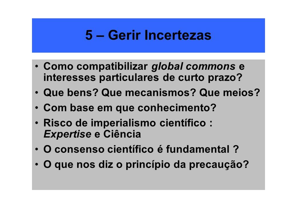 5 – Gerir Incertezas Como compatibilizar global commons e interesses particulares de curto prazo? Que bens? Que mecanismos? Que meios? Com base em que