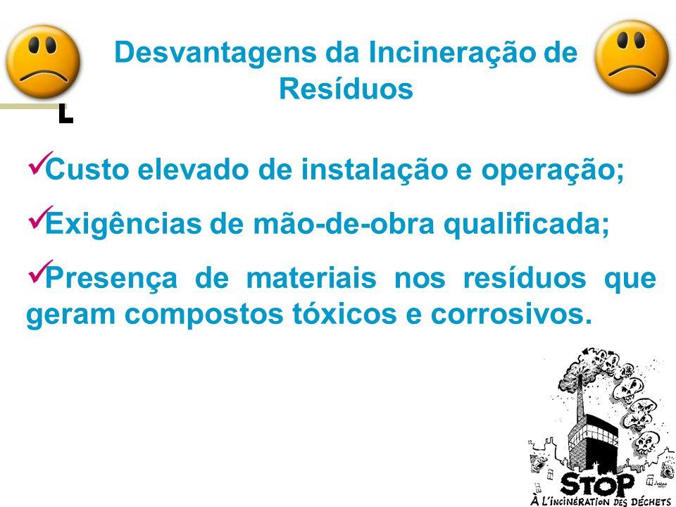 Desvantagens da Incineração de Resíduos Custo elevado de instalação e operação; Exigências de mão-de-obra qualificada; Presença de materiais nos resíd