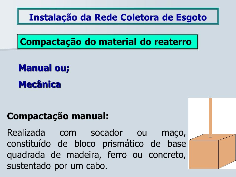 Instalação da Rede Coletora de Esgoto Compactação do material do reaterro Manual ou; Mecânica Compactação manual: Realizada com socador ou maço, const