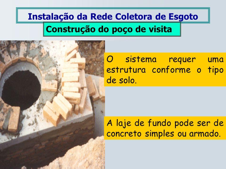 Instalação da Rede Coletora de Esgoto Construção do poço de visita O sistema requer uma estrutura conforme o tipo de solo. A laje de fundo pode ser de