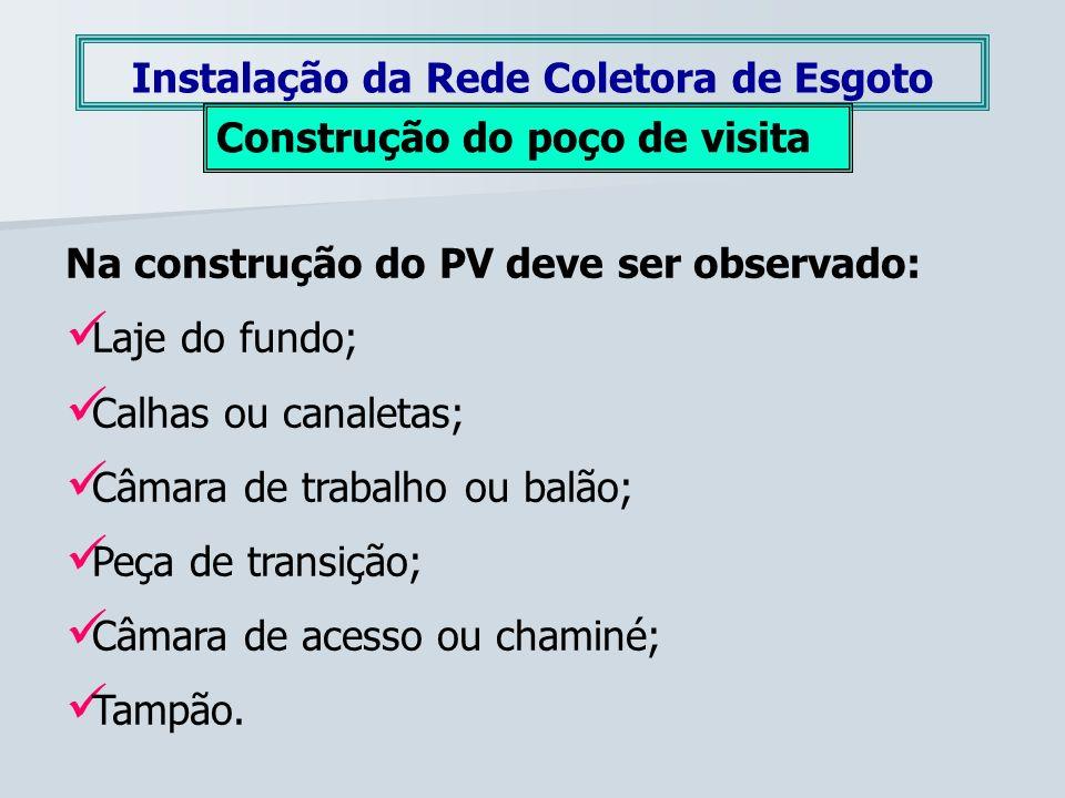 Instalação da Rede Coletora de Esgoto Construção do poço de visita Na construção do PV deve ser observado: Laje do fundo; Calhas ou canaletas; Câmara