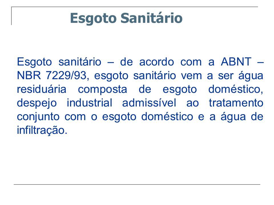 Esgoto Sanitário Esgoto sanitário – de acordo com a ABNT – NBR 7229/93, esgoto sanitário vem a ser água residuária composta de esgoto doméstico, despe