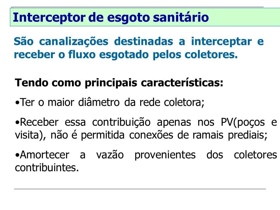 Interceptor de esgoto sanitário Tendo como principais características: Ter o maior diâmetro da rede coletora; Receber essa contribuição apenas nos PV(