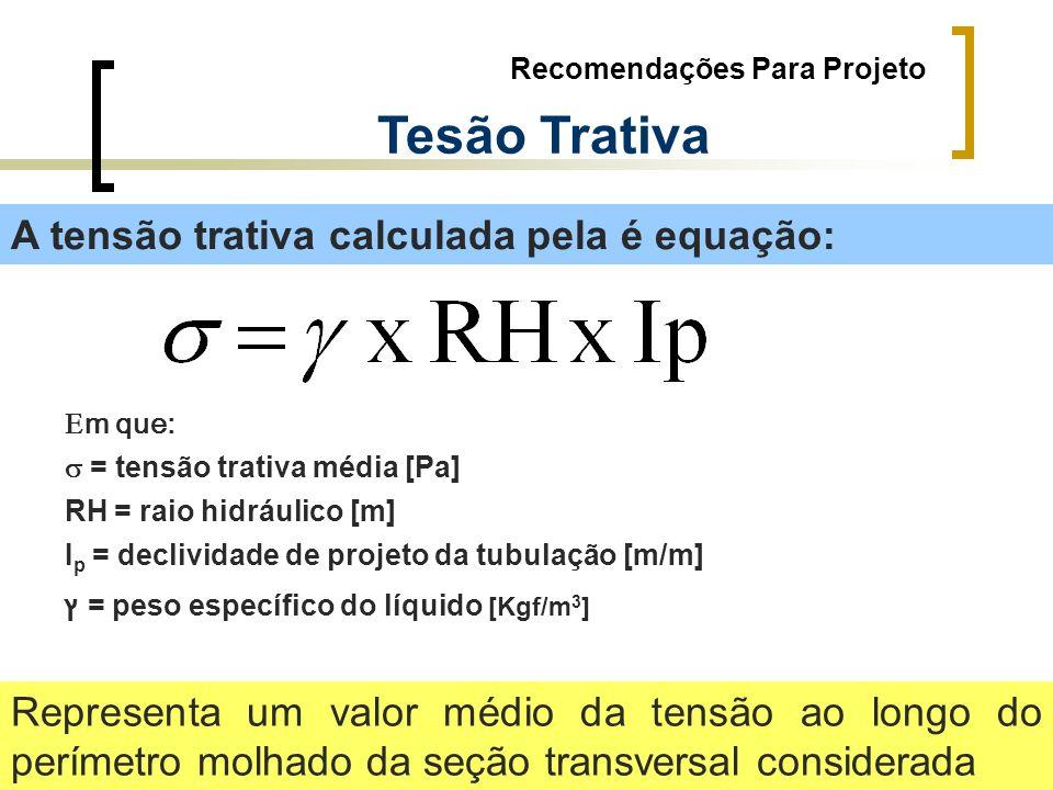 Recomendações Para Projeto Tesão Trativa A tensão trativa calculada pela é equação: Representa um valor médio da tensão ao longo do perímetro molhado