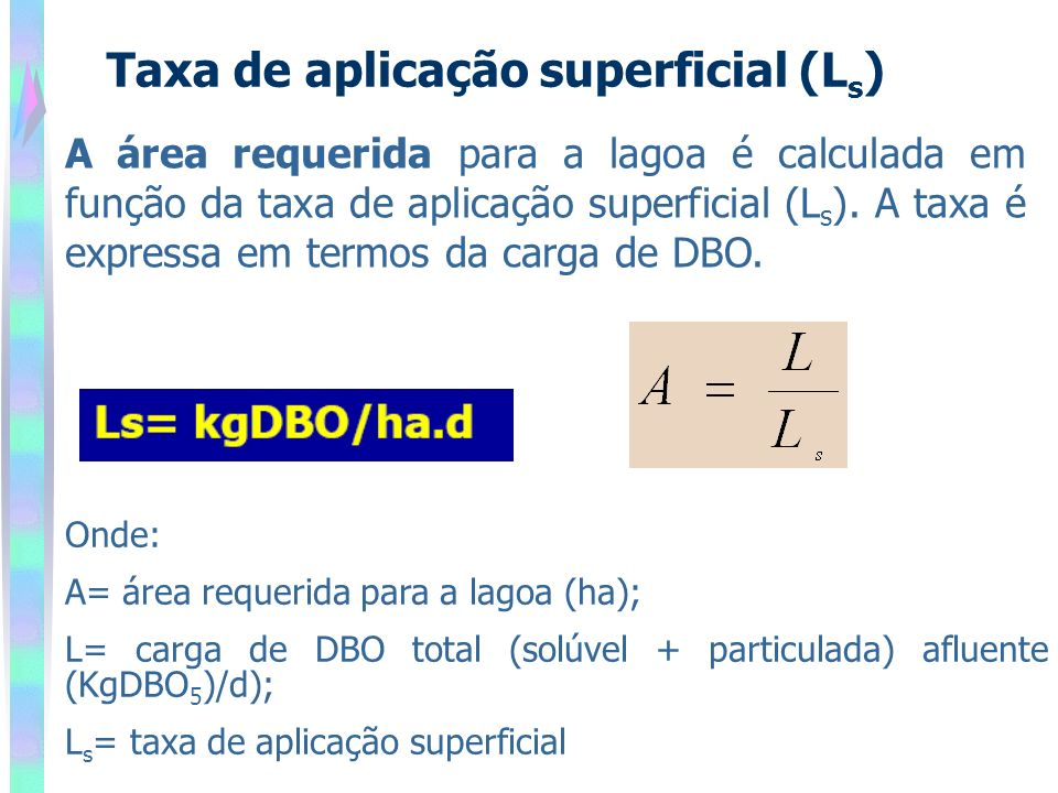 Taxa de aplicação superficial (L s ) A área requerida para a lagoa é calculada em função da taxa de aplicação superficial (L s ). A taxa é expressa em