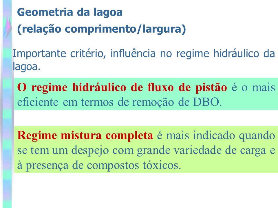 Geometria da lagoa (relação comprimento/largura) Importante critério, influência no regime hidráulico da lagoa. O regime hidráulico de fluxo de pistão