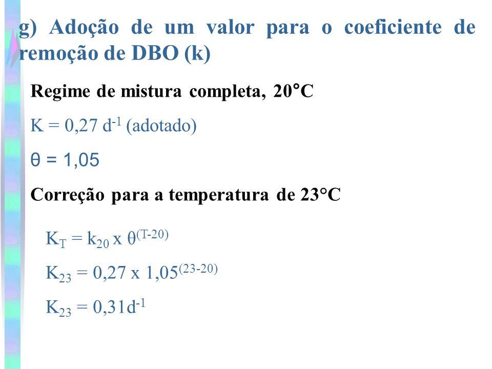 g) Adoção de um valor para o coeficiente de remoção de DBO (k) Regime de mistura completa, 20°C K = 0,27 d -1 (adotado) θ = 1,05 Correção para a temperatura de 23°C K T = k 20 x θ (T-20) K 23 = 0,27 x 1,05 (23-20) K 23 = 0,31d -1