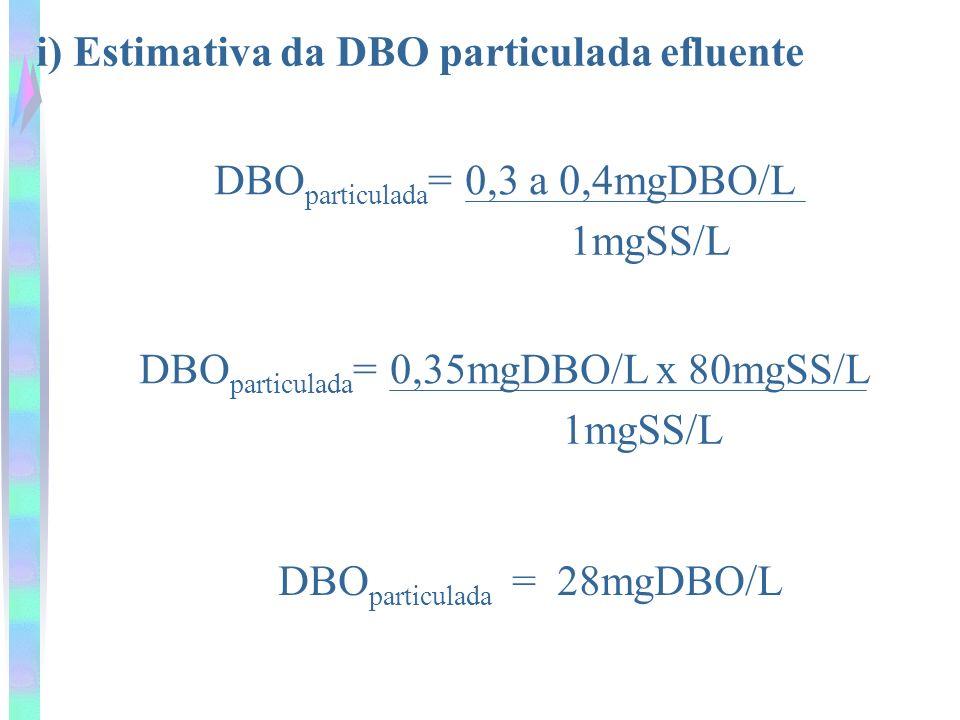i) Estimativa da DBO particulada efluente DBO particulada = 0,3 a 0,4mgDBO/L 1mgSS/L DBO particulada = 0,35mgDBO/L x 80mgSS/L 1mgSS/L DBO particulada = 28mgDBO/L
