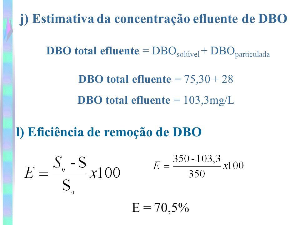 j) Estimativa da concentração efluente de DBO DBO total efluente = DBO solúvel + DBO particulada DBO total efluente = 75,30 + 28 DBO total efluente =