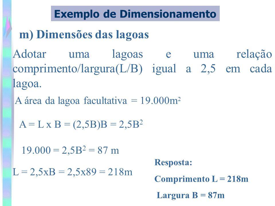 m) Dimensões das lagoas Exemplo de Dimensionamento Adotar uma lagoas e uma relação comprimento/largura(L/B) igual a 2,5 em cada lagoa. A área da lagoa