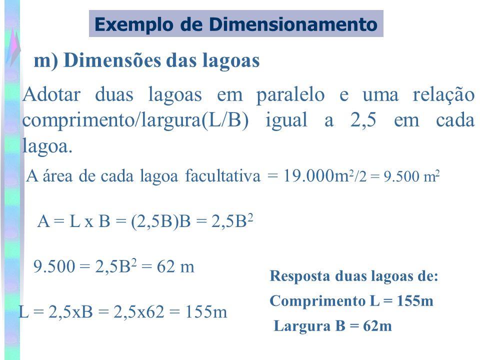m) Dimensões das lagoas Exemplo de Dimensionamento Adotar duas lagoas em paralelo e uma relação comprimento/largura(L/B) igual a 2,5 em cada lagoa. A