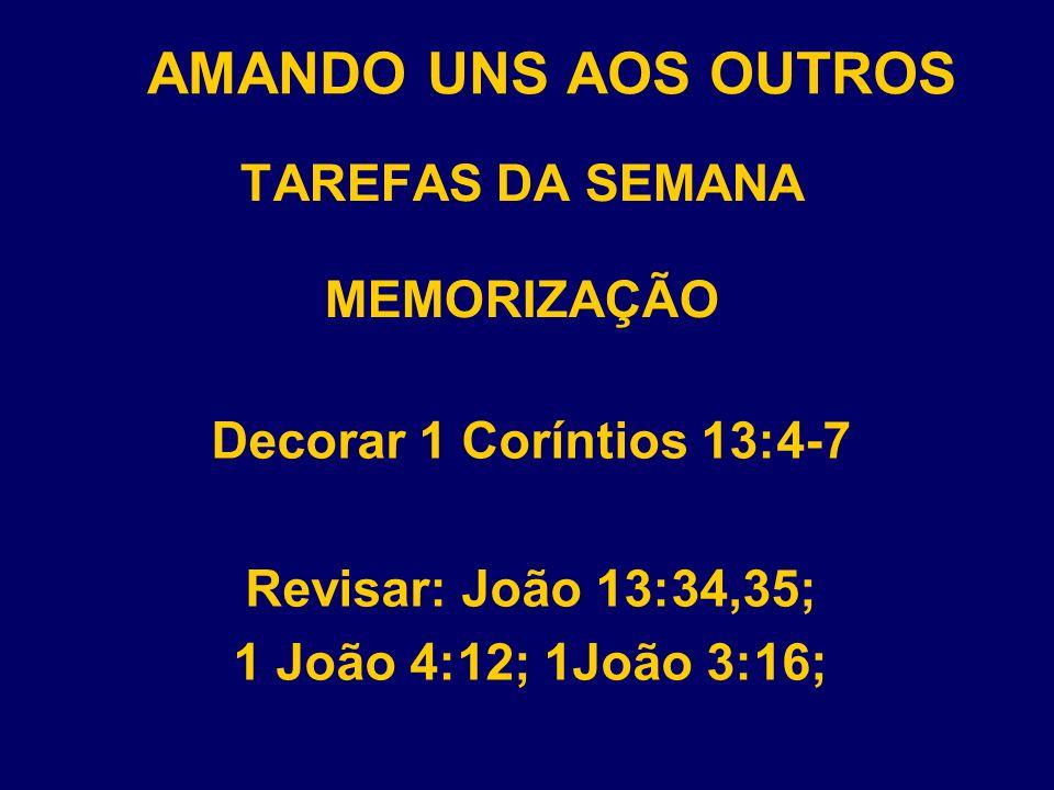 AMANDO UNS AOS OUTROS TAREFAS DA SEMANA MEMORIZAÇÃO Decorar 1 Coríntios 13:4-7 Revisar: João 13:34,35; 1 João 4:12; 1João 3:16;