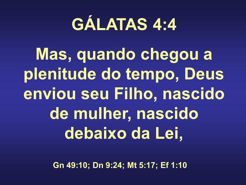 GÁLATAS 4:4 Mas, quando chegou a plenitude do tempo, Deus enviou seu Filho, nascido de mulher, nascido debaixo da Lei, Gn 49:10; Dn 9:24; Mt 5:17; Ef