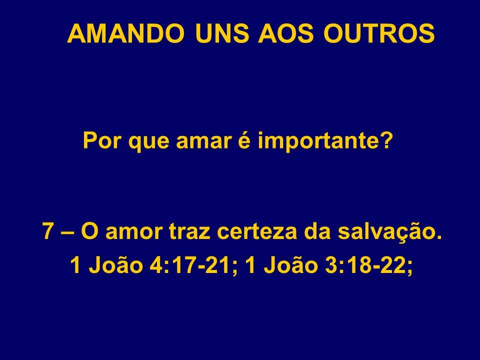 AMANDO UNS AOS OUTROS Por que amar é importante? 7 – O amor traz certeza da salvação. 1 João 4:17-21; 1 João 3:18-22;
