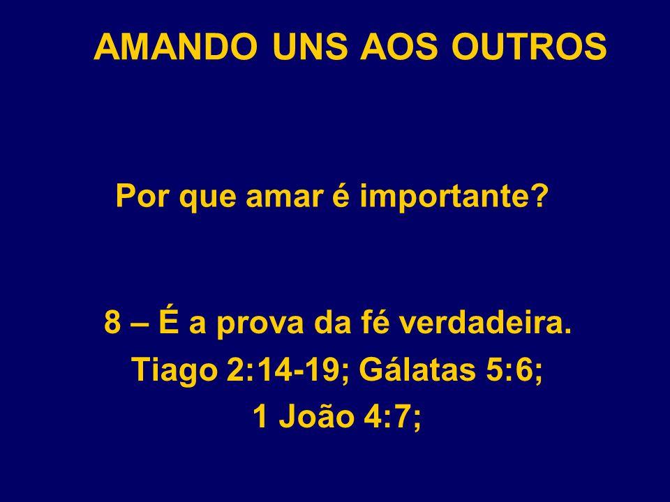 AMANDO UNS AOS OUTROS Por que amar é importante? 8 – É a prova da fé verdadeira. Tiago 2:14-19; Gálatas 5:6; 1 João 4:7;