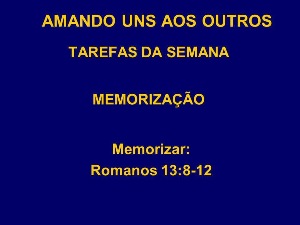 AMANDO UNS AOS OUTROS TAREFAS DA SEMANA Memorizar: Romanos 13:8-12 MEMORIZAÇÃO
