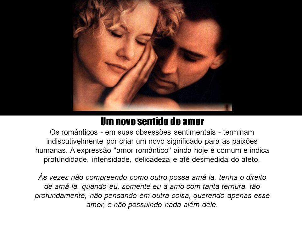 Um novo sentido do amor Os românticos - em suas obsessões sentimentais - terminam indiscutivelmente por criar um novo significado para as paixões huma