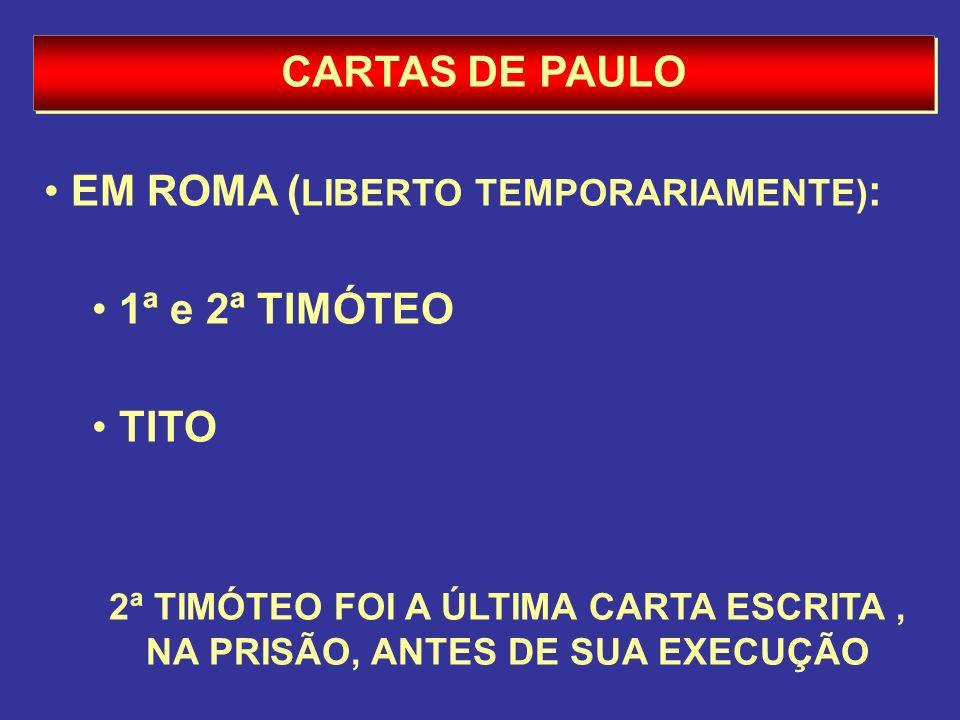 CARTAS DE PAULO EM ROMA ( LIBERTO TEMPORARIAMENTE) : 1ª e 2ª TIMÓTEO TITO 2ª TIMÓTEO FOI A ÚLTIMA CARTA ESCRITA, NA PRISÃO, ANTES DE SUA EXECUÇÃO