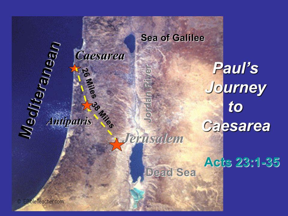 Jerusalem Caesarea Mediteranean Sea of Galilee Dead Sea Jordan River Antipatris PaulsJourneytoCaesarea Acts 23:1-35 38 Miles 26 Miles © EBibleTeacher.