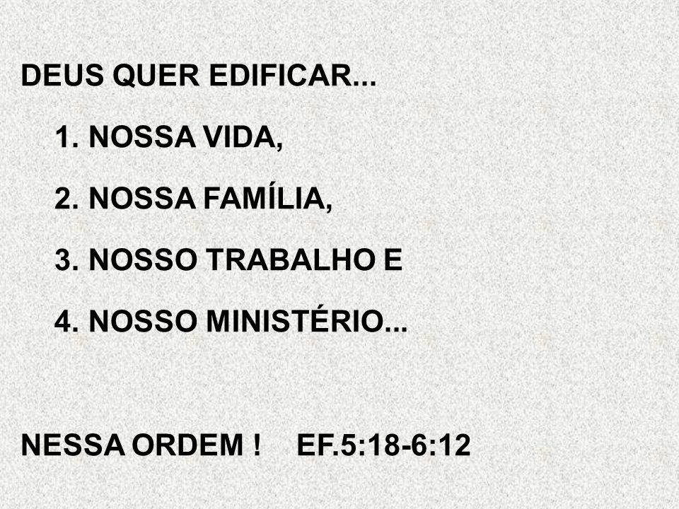 DEUS QUER EDIFICAR... 1.NOSSA VIDA, 2.NOSSA FAMÍLIA, 3.NOSSO TRABALHO E 4.NOSSO MINISTÉRIO... NESSA ORDEM ! EF.5:18-6:12