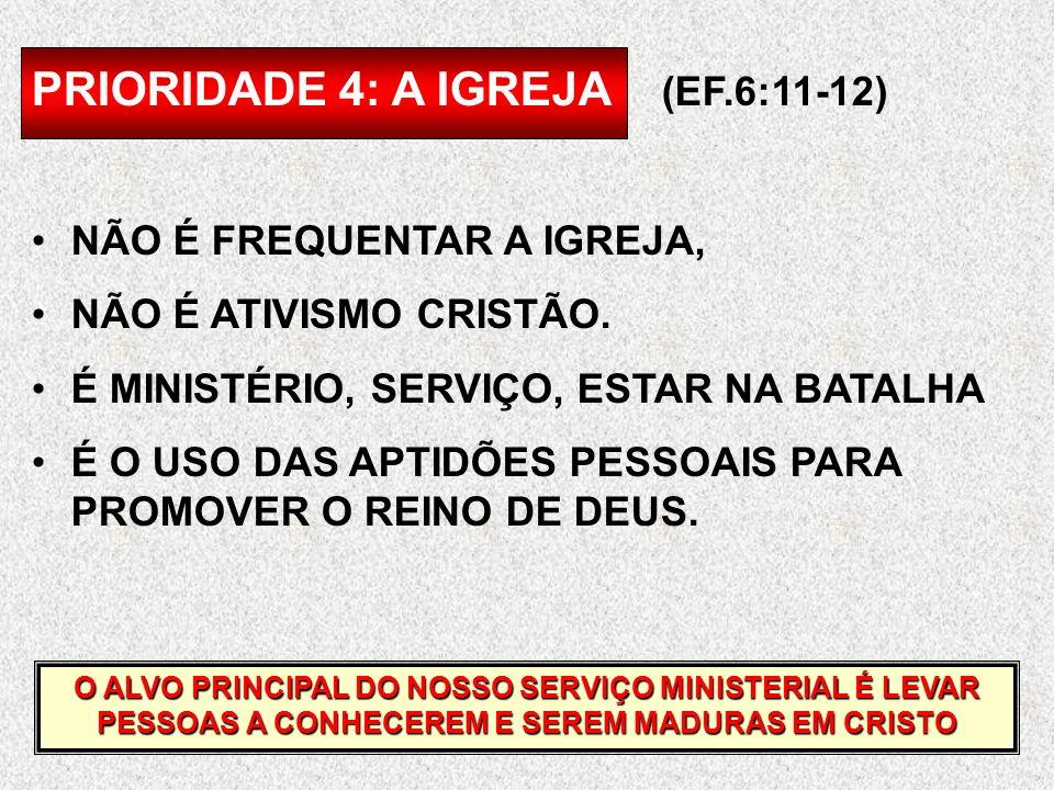 PRIORIDADE 4: A IGREJA (EF.6:11-12) NÃO É FREQUENTAR A IGREJA, NÃO É ATIVISMO CRISTÃO. É MINISTÉRIO, SERVIÇO, ESTAR NA BATALHA É O USO DAS APTIDÕES PE