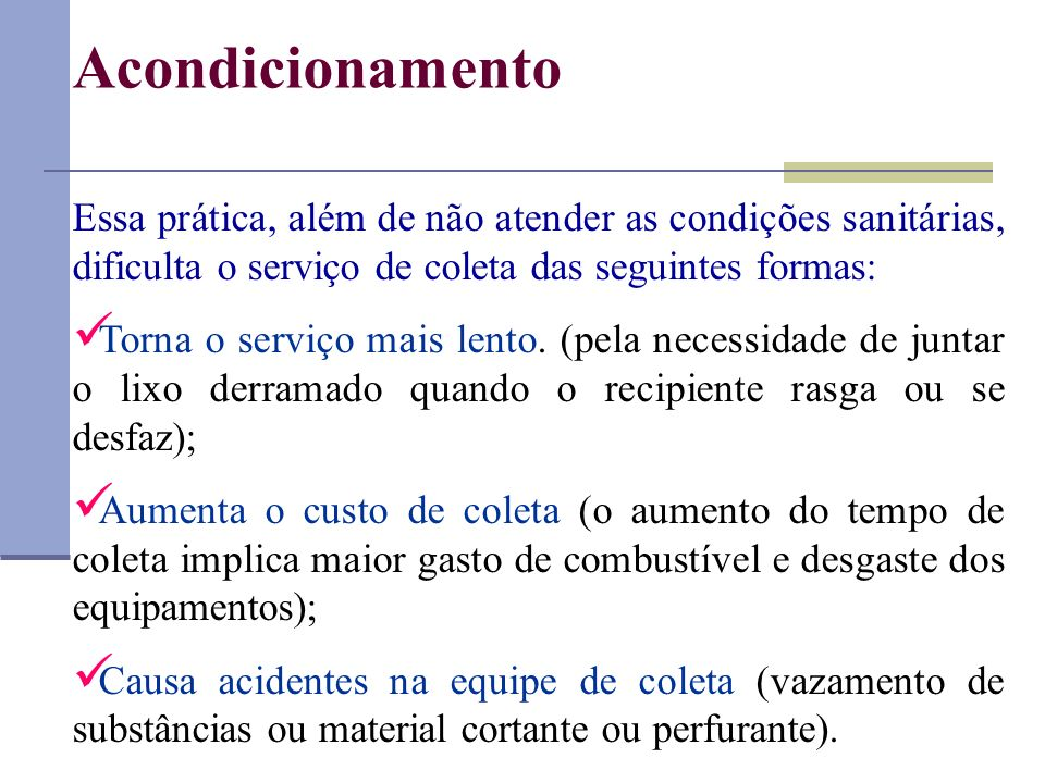 Acondicionamento Essa prática, além de não atender as condições sanitárias, dificulta o serviço de coleta das seguintes formas: Torna o serviço mais l