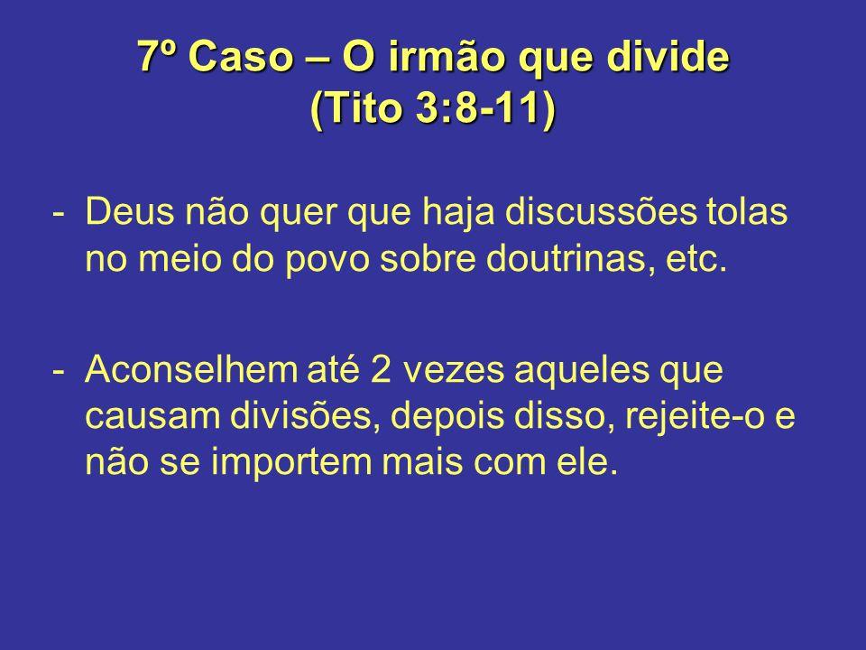7º Caso – O irmão que divide (Tito 3:8-11) -Deus não quer que haja discussões tolas no meio do povo sobre doutrinas, etc. -Aconselhem até 2 vezes aque