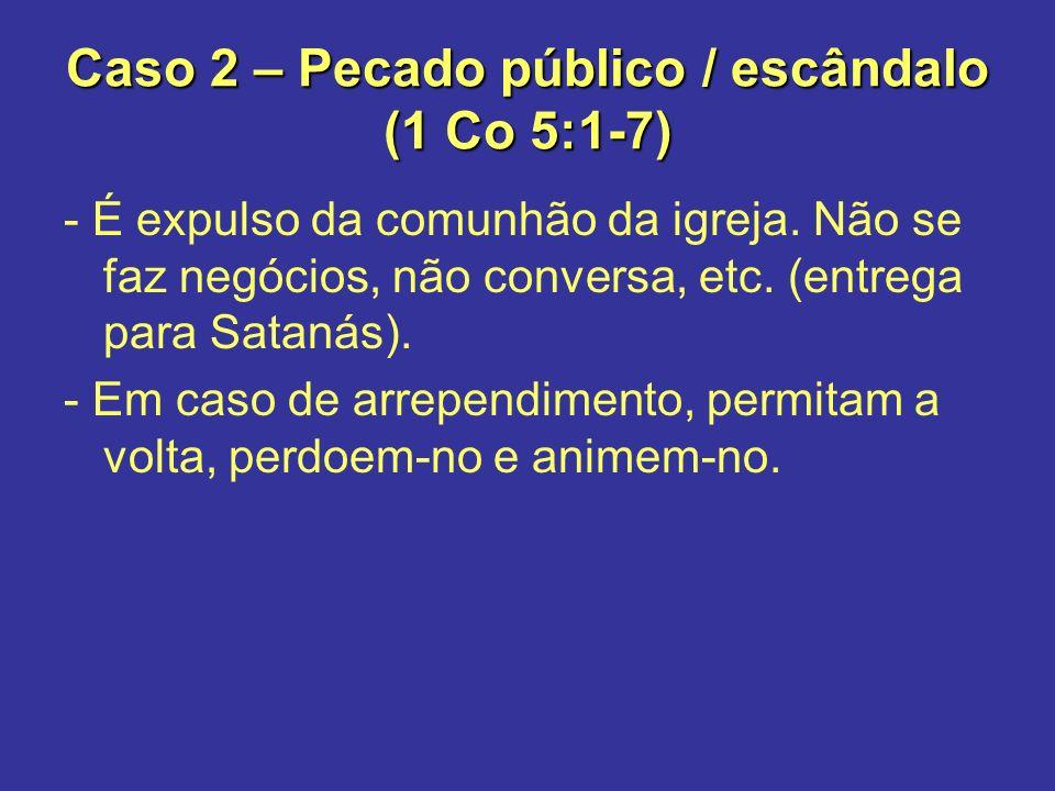Caso 2 – Pecado público / escândalo (1 Co 5:1-7) - É expulso da comunhão da igreja. Não se faz negócios, não conversa, etc. (entrega para Satanás). -