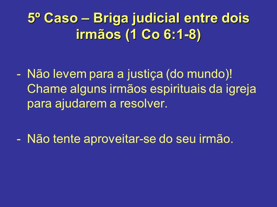 5º Caso – Briga judicial entre dois irmãos (1 Co 6:1-8) -Não levem para a justiça (do mundo)! Chame alguns irmãos espirituais da igreja para ajudarem