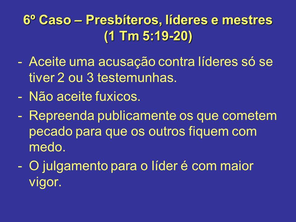 6º Caso – Presbíteros, líderes e mestres (1 Tm 5:19-20) -Aceite uma acusação contra líderes só se tiver 2 ou 3 testemunhas. -Não aceite fuxicos. -Repr