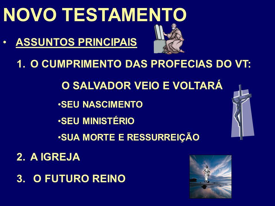 NOVO TESTAMENTO ASSUNTOS PRINCIPAIS 1.O CUMPRIMENTO DAS PROFECIAS DO VT: O SALVADOR VEIO E VOLTARÁ SEU NASCIMENTO SEU MINISTÉRIO SUA MORTE E RESSURREIÇÃO 2.A IGREJA 3.