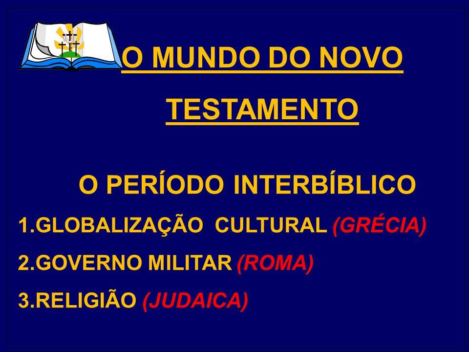 O MUNDO DO NOVO TESTAMENTO O PERÍODO INTERBÍBLICO 1.GLOBALIZAÇÃO CULTURAL (GRÉCIA) 2.GOVERNO MILITAR (ROMA) 3.RELIGIÃO (JUDAICA)
