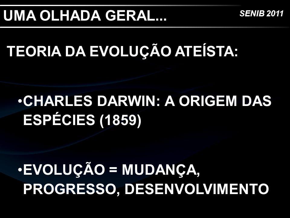 SENIB 2011 UMA OLHADA GERAL... TEORIA DA EVOLUÇÃO ATEÍSTA: CHARLES DARWIN: A ORIGEM DAS ESPÉCIES (1859) EVOLUÇÃO = MUDANÇA, PROGRESSO, DESENVOLVIMENTO