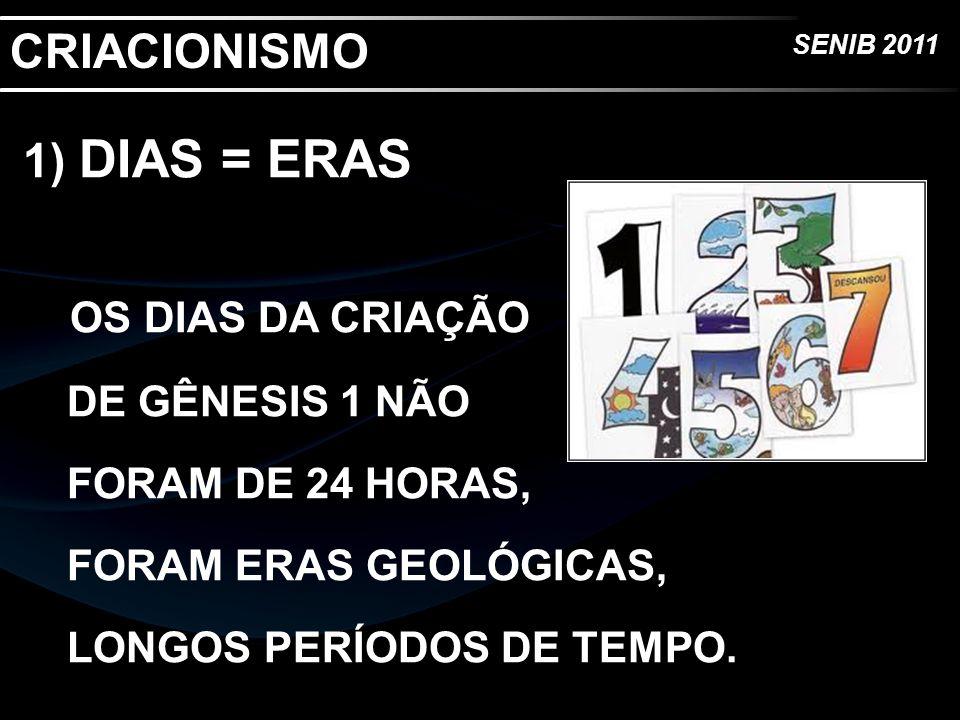 SENIB 2011 CRIACIONISMO 1) DIAS = ERAS OS DIAS DA CRIAÇÃO DE GÊNESIS 1 NÃO FORAM DE 24 HORAS, FORAM ERAS GEOLÓGICAS, LONGOS PERÍODOS DE TEMPO.