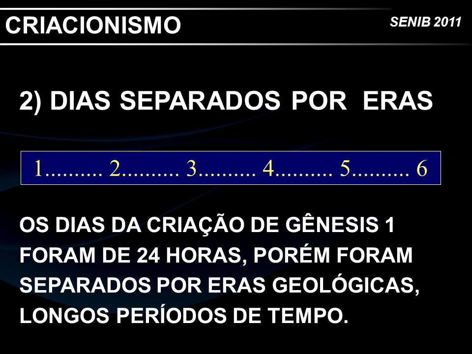 SENIB 2011 2) DIAS SEPARADOS POR ERAS OS DIAS DA CRIAÇÃO DE GÊNESIS 1 FORAM DE 24 HORAS, PORÉM FORAM SEPARADOS POR ERAS GEOLÓGICAS, LONGOS PERÍODOS DE