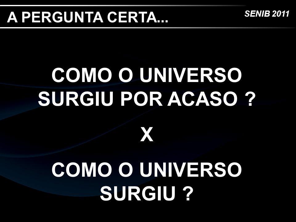 SENIB 2011 A PERGUNTA CERTA... COMO O UNIVERSO SURGIU POR ACASO ? X COMO O UNIVERSO SURGIU ?