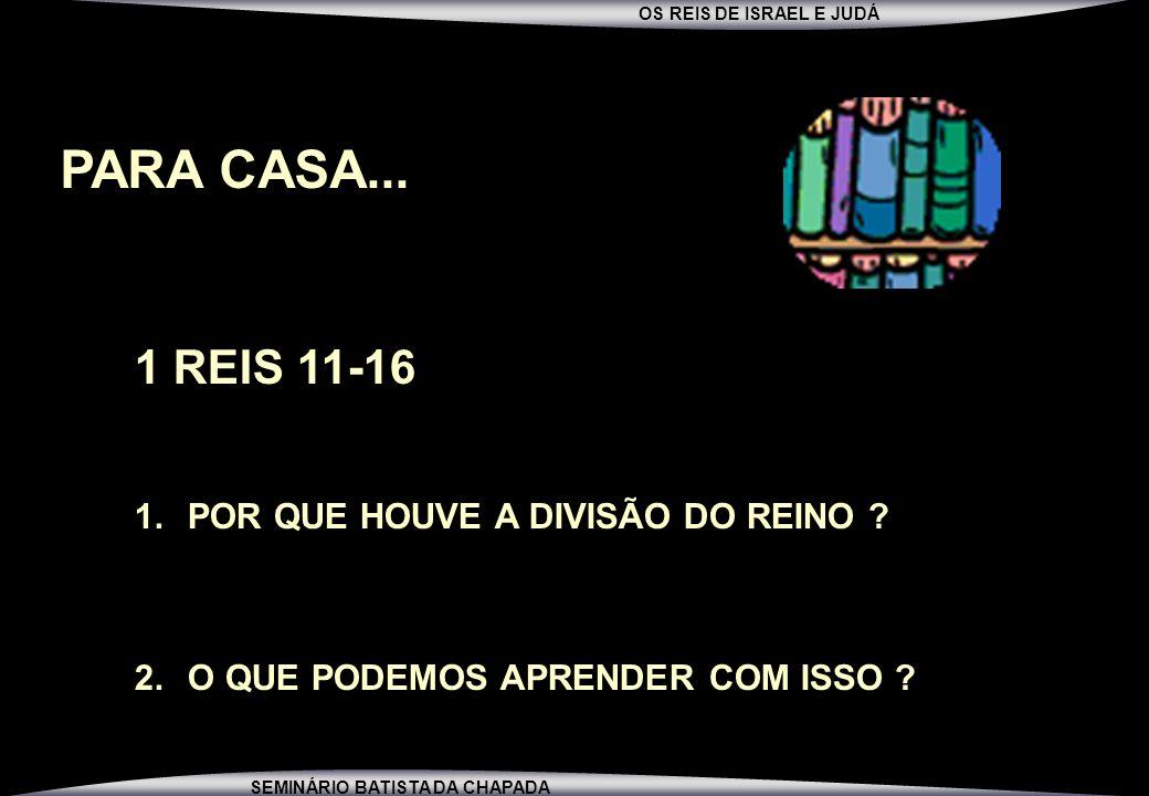 OS REIS DE ISRAEL E JUDÁ SEMINÁRIO BATISTA DA CHAPADA PARA CASA... 1 REIS 11-16 1.POR QUE HOUVE A DIVISÃO DO REINO ? 2.O QUE PODEMOS APRENDER COM ISSO