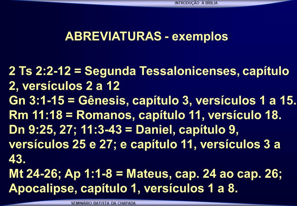 INTRODUÇÃO À BÍBLIA SEMINÁRIO BATISTA DA CHAPADA ABREVIATURAS - exemplos : 2 Ts 2:2-12 = Segunda Tessalonicenses, capítulo 2, versículos 2 a 12 Gn 3:1