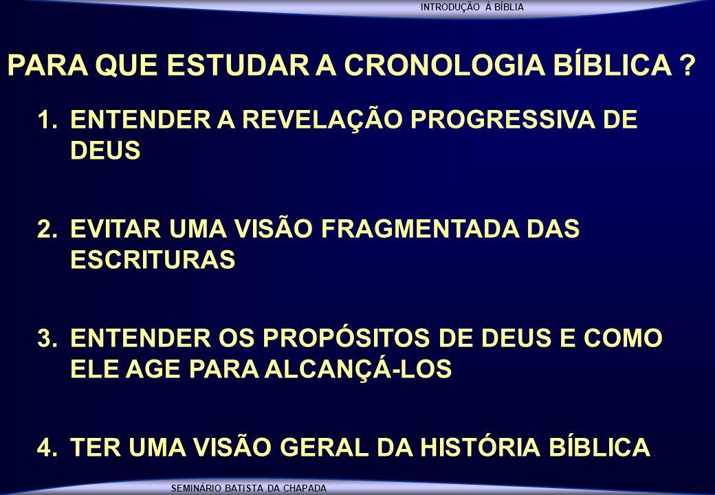 INTRODUÇÃO À BÍBLIA SEMINÁRIO BATISTA DA CHAPADA PARA QUE ESTUDAR A CRONOLOGIA BÍBLICA ? 1.ENTENDER A REVELAÇÃO PROGRESSIVA DE DEUS 2.EVITAR UMA VISÃO