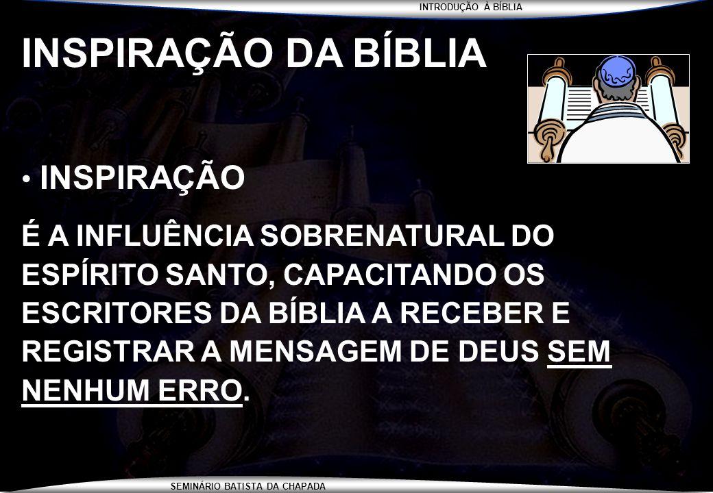 INTRODUÇÃO À BÍBLIA SEMINÁRIO BATISTA DA CHAPADA INSPIRAÇÃO DA BÍBLIA INSPIRAÇÃO É A INFLUÊNCIA SOBRENATURAL DO ESPÍRITO SANTO, CAPACITANDO OS ESCRITO