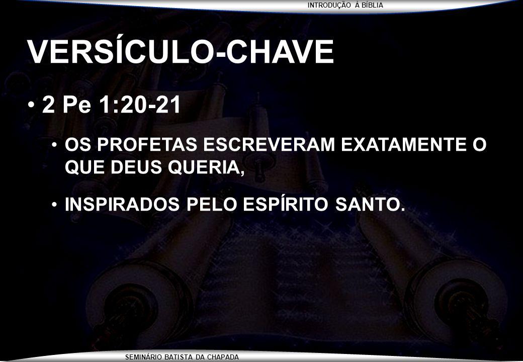 INTRODUÇÃO À BÍBLIA SEMINÁRIO BATISTA DA CHAPADA VERSÍCULO-CHAVE 2 Pe 1:20-21 OS PROFETAS ESCREVERAM EXATAMENTE O QUE DEUS QUERIA, INSPIRADOS PELO ESP