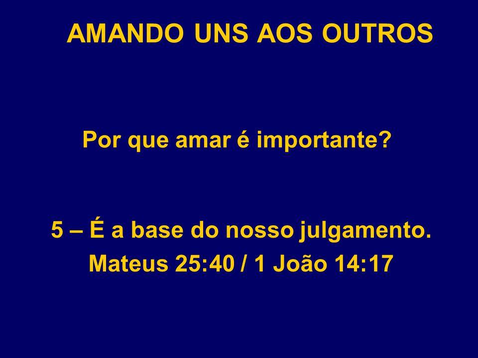 AMANDO UNS AOS OUTROS Por que amar é importante? 5 – É a base do nosso julgamento. Mateus 25:40 / 1 João 14:17