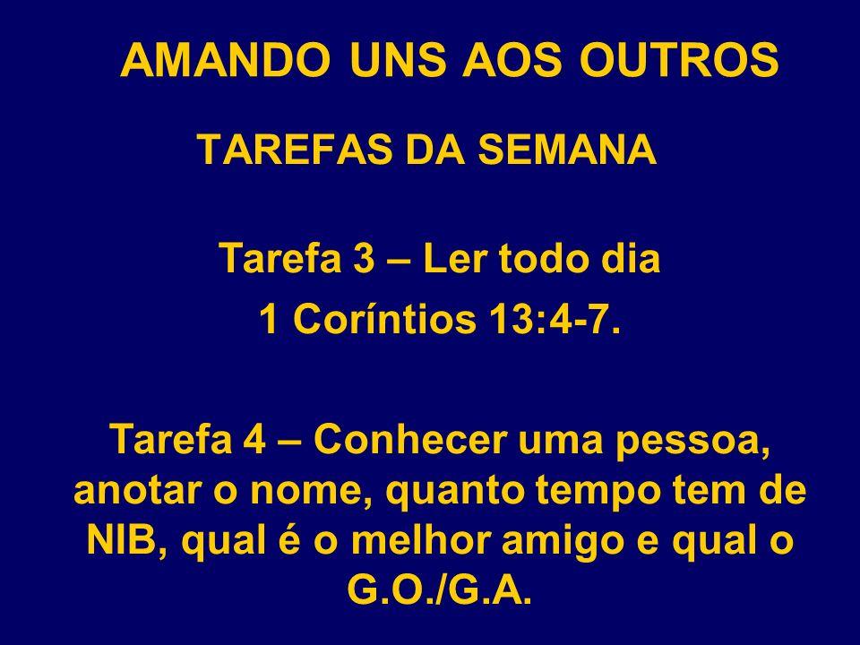 AMANDO UNS AOS OUTROS TAREFAS DA SEMANA Tarefa 3 – Ler todo dia 1 Coríntios 13:4-7. Tarefa 4 – Conhecer uma pessoa, anotar o nome, quanto tempo tem de