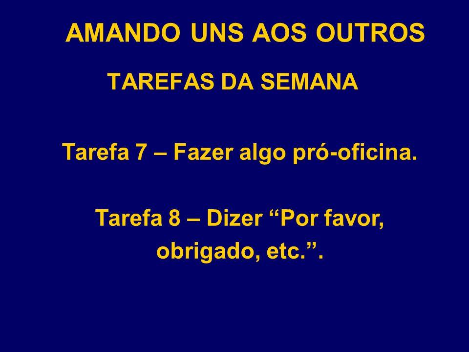 AMANDO UNS AOS OUTROS TAREFAS DA SEMANA Tarefa 7 – Fazer algo pró-oficina. Tarefa 8 – Dizer Por favor, obrigado, etc..