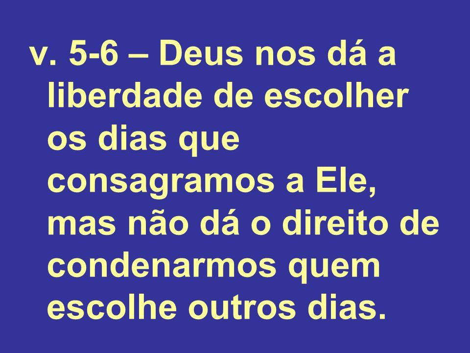 v. 5-6 – Deus nos dá a liberdade de escolher os dias que consagramos a Ele, mas não dá o direito de condenarmos quem escolhe outros dias.