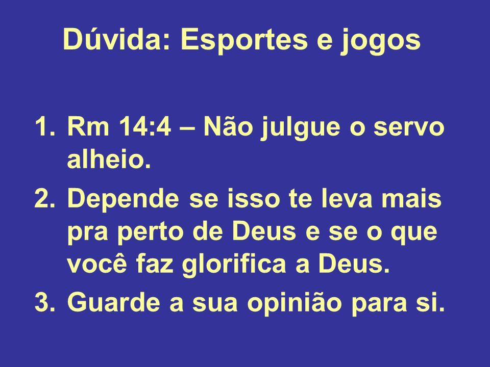 Dúvida: Esportes e jogos 1.Rm 14:4 – Não julgue o servo alheio. 2.Depende se isso te leva mais pra perto de Deus e se o que você faz glorifica a Deus.