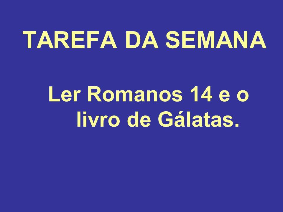 TAREFA DA SEMANA Ler Romanos 14 e o livro de Gálatas.