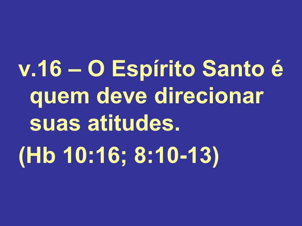 v.16 – O Espírito Santo é quem deve direcionar suas atitudes. (Hb 10:16; 8:10-13)