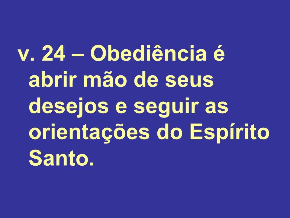 v. 24 – Obediência é abrir mão de seus desejos e seguir as orientações do Espírito Santo.