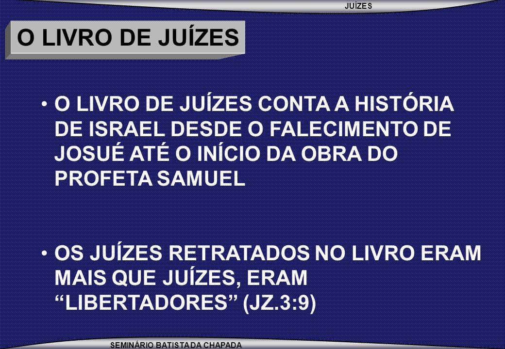 JUÍZES SEMINÁRIO BATISTA DA CHAPADA O LIVRO DE JUÍZES O LIVRO DE JUÍZES CONTA A HISTÓRIA DE ISRAEL DESDE O FALECIMENTO DE JOSUÉ ATÉ O INÍCIO DA OBRA D